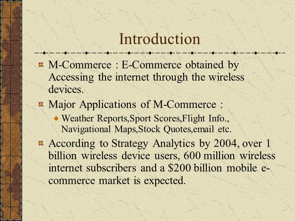 Introduction M-Commerce : E-Commerce obtained by Accessing the internet through the wireless devices. Major Applications of M-Commerce : Weather Repor