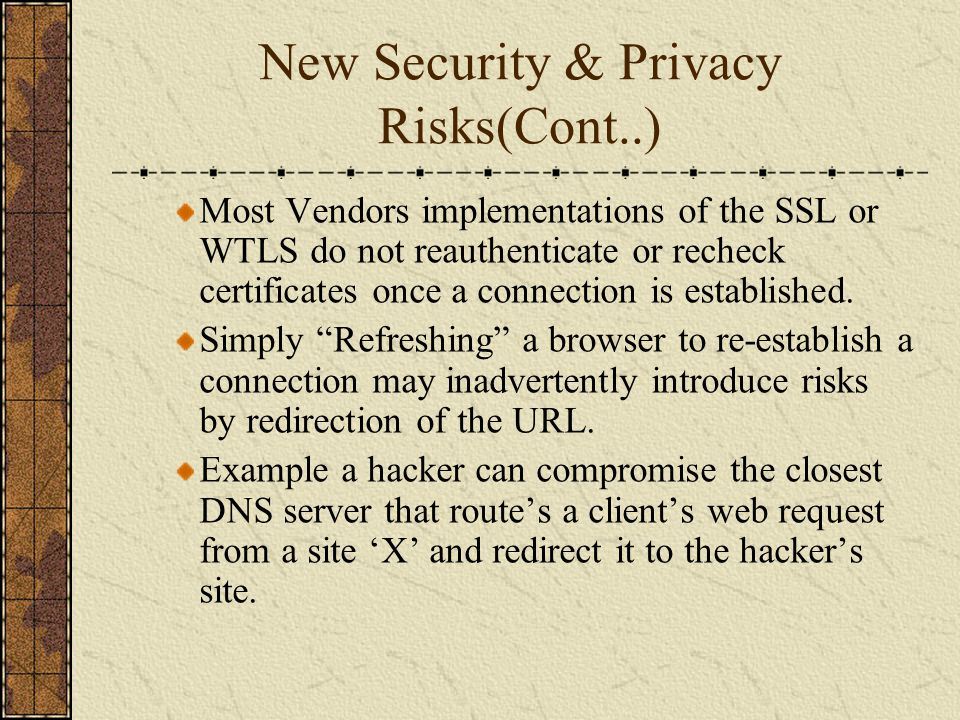 New Security & Privacy Risks(Cont..) Most Vendors implementations of the SSL or WTLS do not reauthenticate or recheck certificates once a connection i