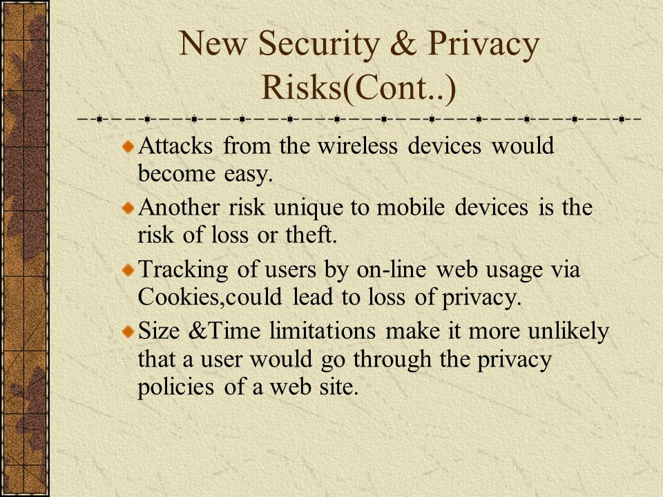 New Security & Privacy Risks(Cont..) Attacks from the wireless devices would become easy. Another risk unique to mobile devices is the risk of loss or