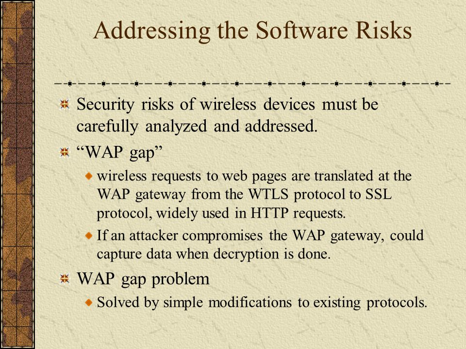 Addressing the Software Risks Security risks of wireless devices must be carefully analyzed and addressed. WAP gap wireless requests to web pages are
