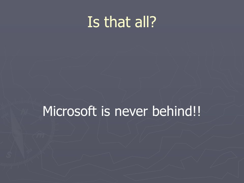Is that all Microsoft is never behind!!