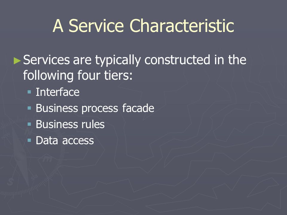 A Service Characteristic Services are typically constructed in the following four tiers: Interface Business process facade Business rules Data access