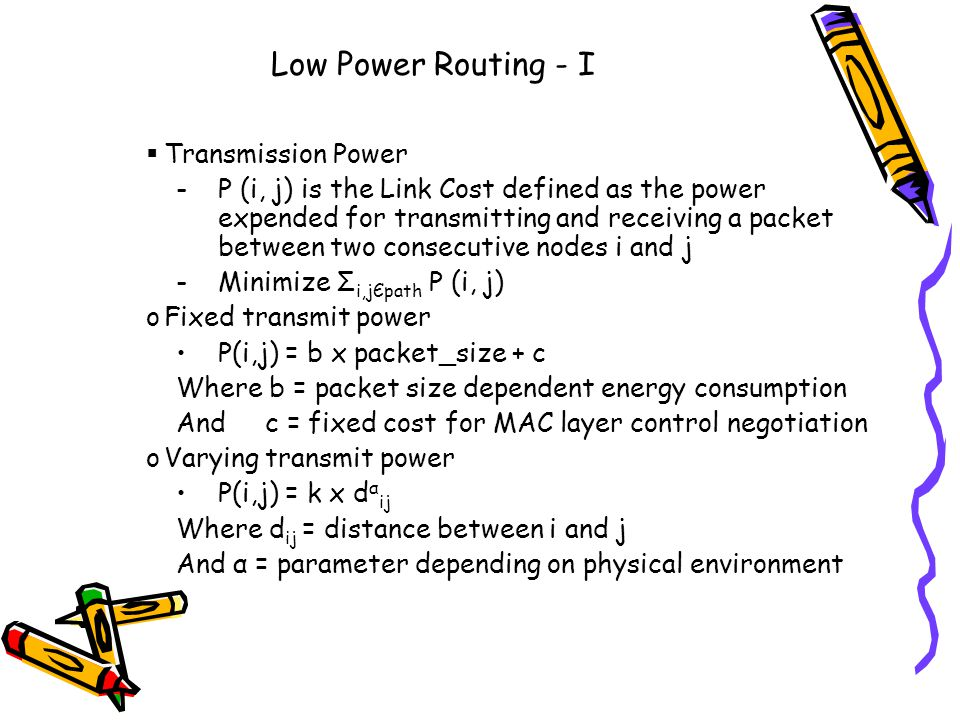 Low Power Routing - I Transmission Power -P (i, j) is the Link Cost defined as the power expended for transmitting and receiving a packet between two consecutive nodes i and j -Minimize Σ i,jЄpath P (i, j) oFixed transmit power P(i,j) = b x packet_size + c Where b = packet size dependent energy consumption And c = fixed cost for MAC layer control negotiation oVarying transmit power P(i,j) = k x d α ij Where d ij = distance between i and j And α = parameter depending on physical environment