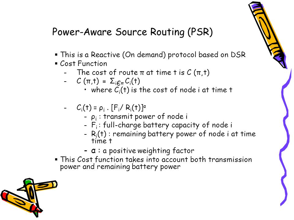 Power-Aware Source Routing (PSR) This is a Reactive (On demand) protocol based on DSR Cost Function -The cost of route π at time t is C (π, t) -C (π,t) = Σ i Є π C i (t) where C i (t) is the cost of node i at time t -C i (t) = ρ i.