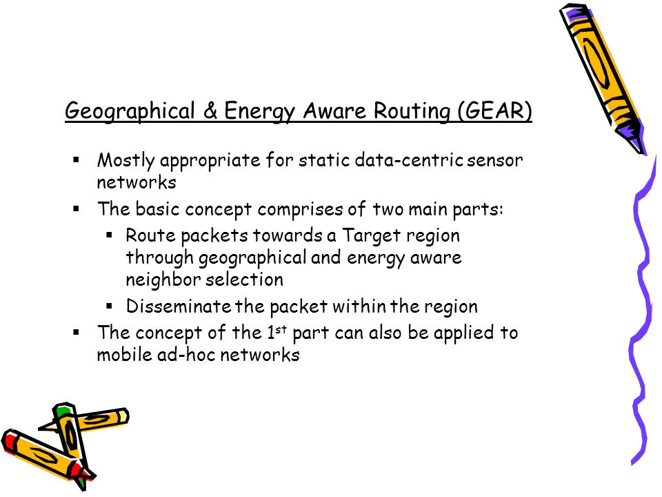 Geographical & Energy Aware Routing (GEAR) Mostly appropriate for static data-centric sensor networks The basic concept comprises of two main parts: Route packets towards a Target region through geographical and energy aware neighbor selection Disseminate the packet within the region The concept of the 1 st part can also be applied to mobile ad-hoc networks