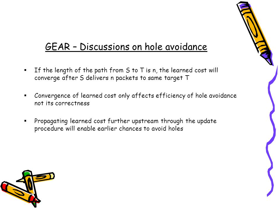 GEAR – Discussions on hole avoidance If the length of the path from S to T is n, the learned cost will converge after S delivers n packets to same target T Convergence of learned cost only affects efficiency of hole avoidance not its correctness Propagating learned cost further upstream through the update procedure will enable earlier chances to avoid holes