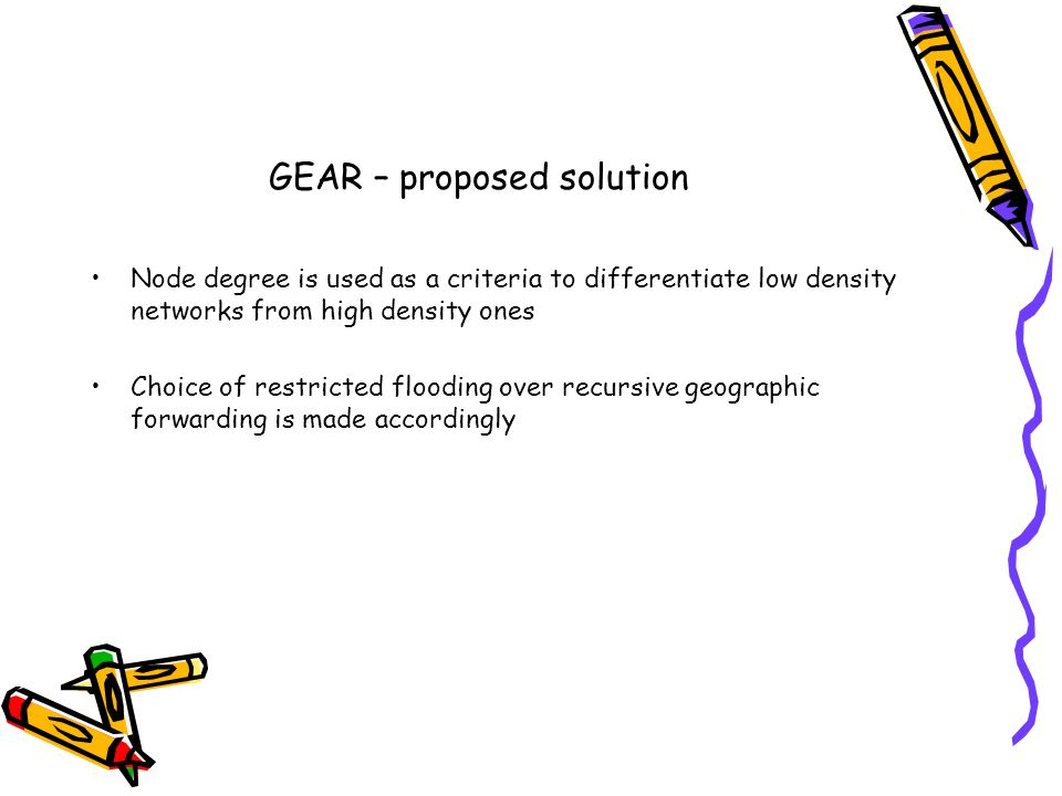 GEAR – proposed solution Node degree is used as a criteria to differentiate low density networks from high density ones Choice of restricted flooding over recursive geographic forwarding is made accordingly