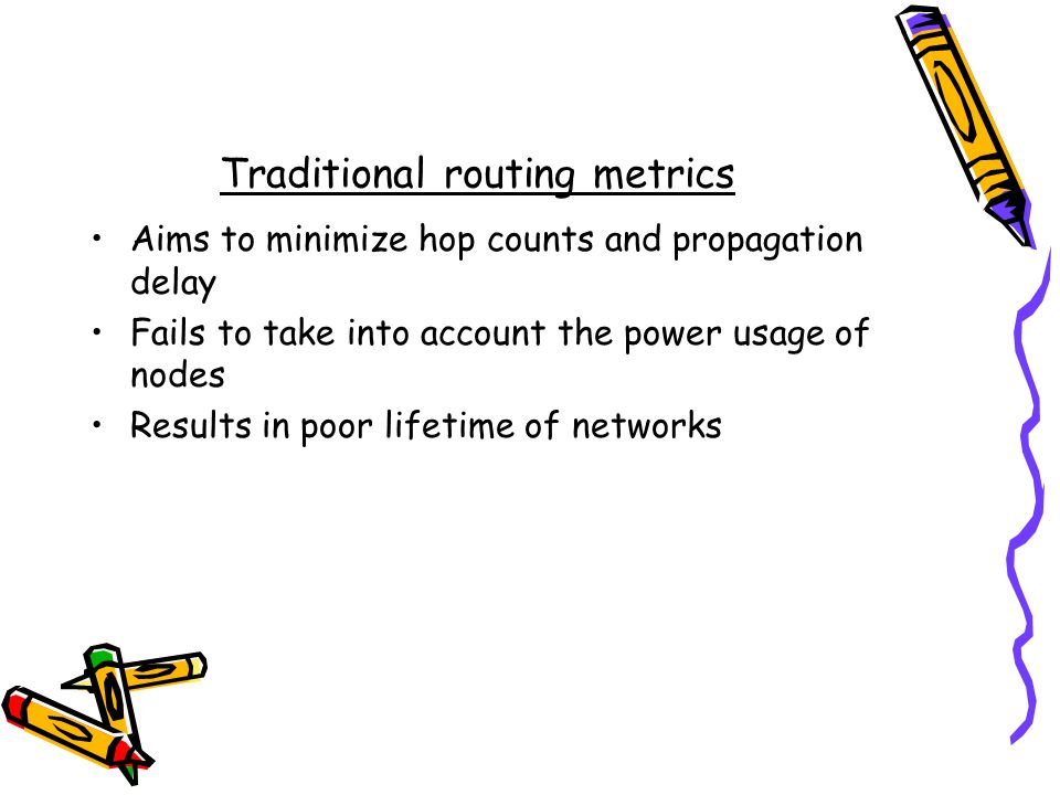 Traditional routing metrics Aims to minimize hop counts and propagation delay Fails to take into account the power usage of nodes Results in poor lifetime of networks