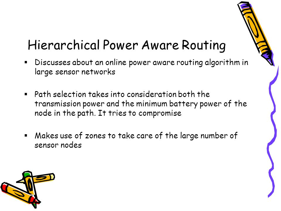 Hierarchical Power Aware Routing Discusses about an online power aware routing algorithm in large sensor networks Path selection takes into consideration both the transmission power and the minimum battery power of the node in the path.