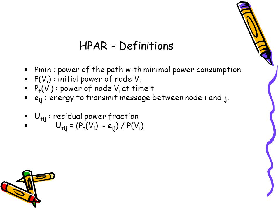 HPAR - Definitions Pmin : power of the path with minimal power consumption P(V i ) : initial power of node V i P t (V i ) : power of node V i at time t e ij : energy to transmit message between node i and j.
