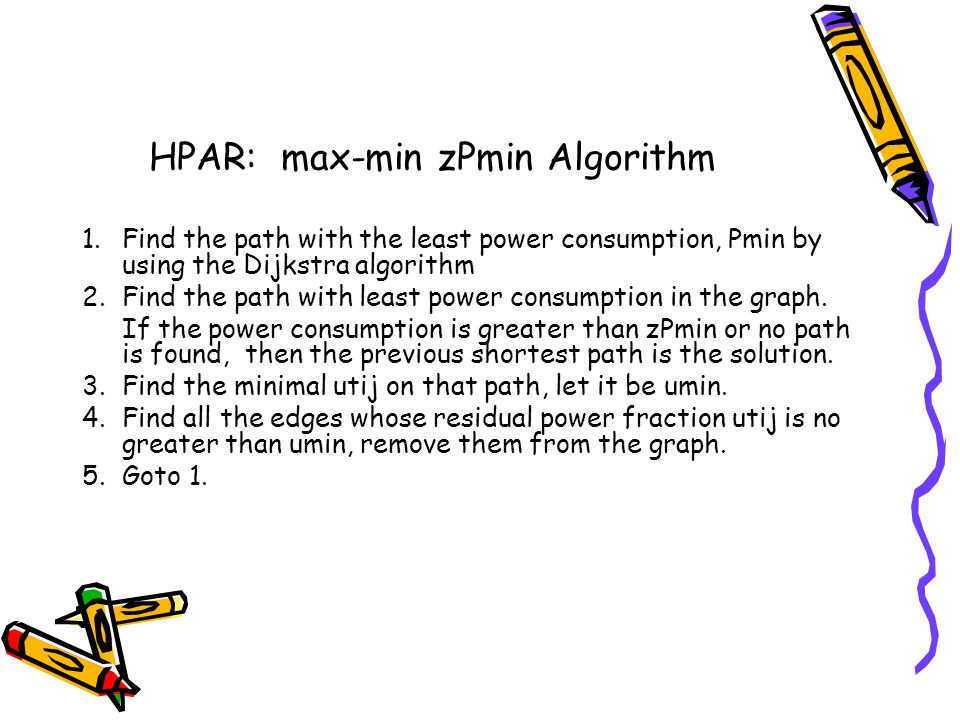 HPAR: max-min zPmin Algorithm 1.Find the path with the least power consumption, Pmin by using the Dijkstra algorithm 2.Find the path with least power consumption in the graph.