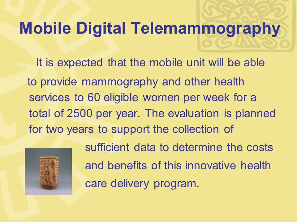 Mobile Digital Telemammography It is expected that the mobile unit will be able to provide mammography and other health services to 60 eligible women per week for a total of 2500 per year.