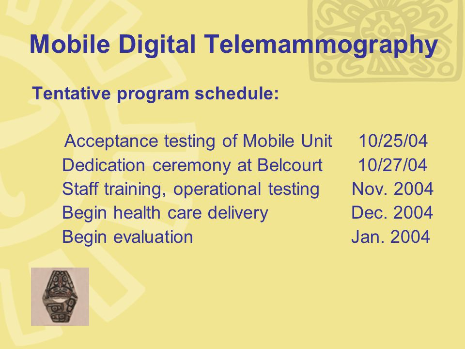 Mobile Digital Telemammography Tentative program schedule: Acceptance testing of Mobile Unit 10/25/04 Dedication ceremony at Belcourt10/27/04 Staff training, operational testing Nov.