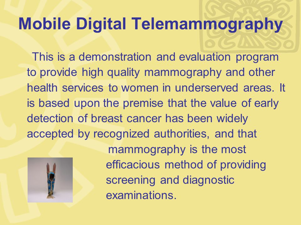 Mobile Digital Telemammography This is a demonstration and evaluation program to provide high quality mammography and other health services to women in underserved areas.