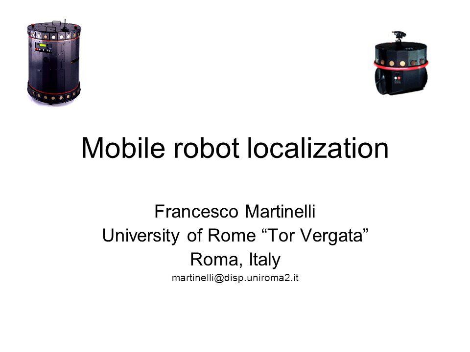 Mobile robot localization Francesco Martinelli University of Rome Tor Vergata Roma, Italy martinelli@disp.uniroma2.it