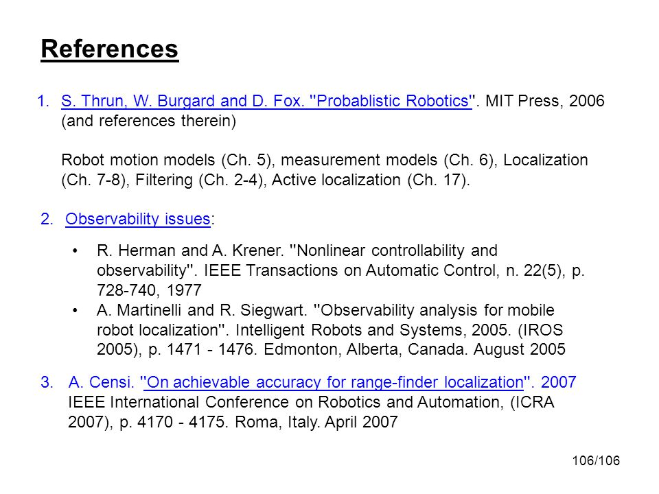 106/106 References 1.S. Thrun, W. Burgard and D. Fox. ''Probablistic Robotics''. MIT Press, 2006 (and references therein) Robot motion models (Ch. 5),