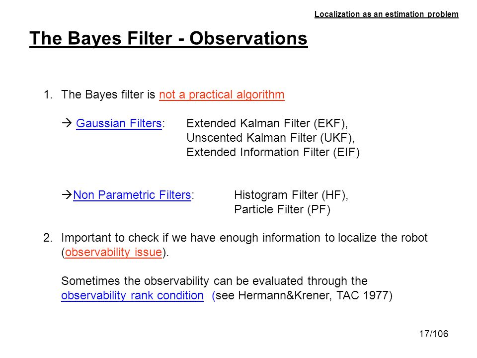 17/106 Localization as an estimation problem The Bayes Filter - Observations 1.The Bayes filter is not a practical algorithm Gaussian Filters: Extende