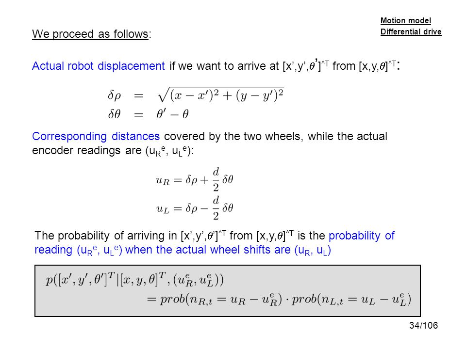 34/106 We proceed as follows: Actual robot displacement if we want to arrive at [x,y, ] ^T from [x,y, ] ^T : Corresponding distances covered by the tw