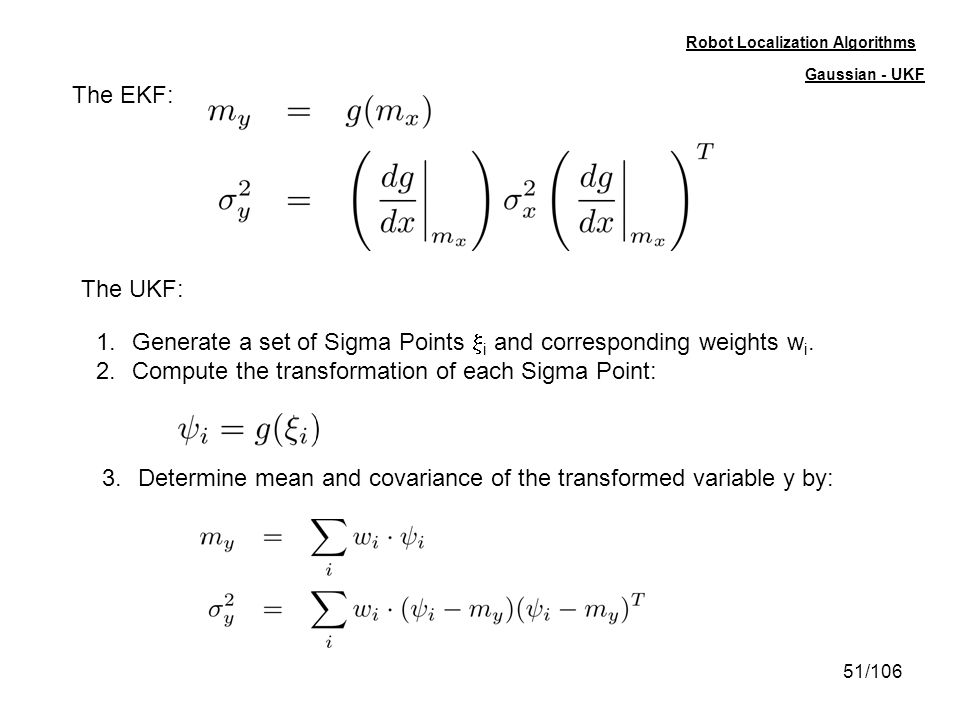 51/106 Robot Localization Algorithms The EKF: The UKF: 1.Generate a set of Sigma Points i and corresponding weights w i. 2.Compute the transformation