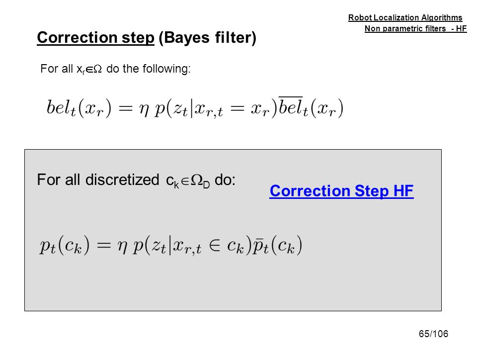 65/106 Non parametric filters - HF Robot Localization Algorithms Correction step (Bayes filter) Correction Step HF For all discretized c k D do: For a