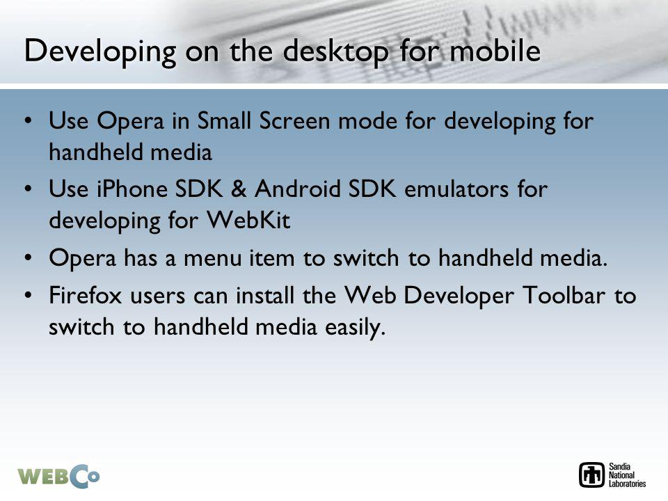 Developing on the desktop for mobile Use Opera in Small Screen mode for developing for handheld media Use iPhone SDK & Android SDK emulators for developing for WebKit Opera has a menu item to switch to handheld media.