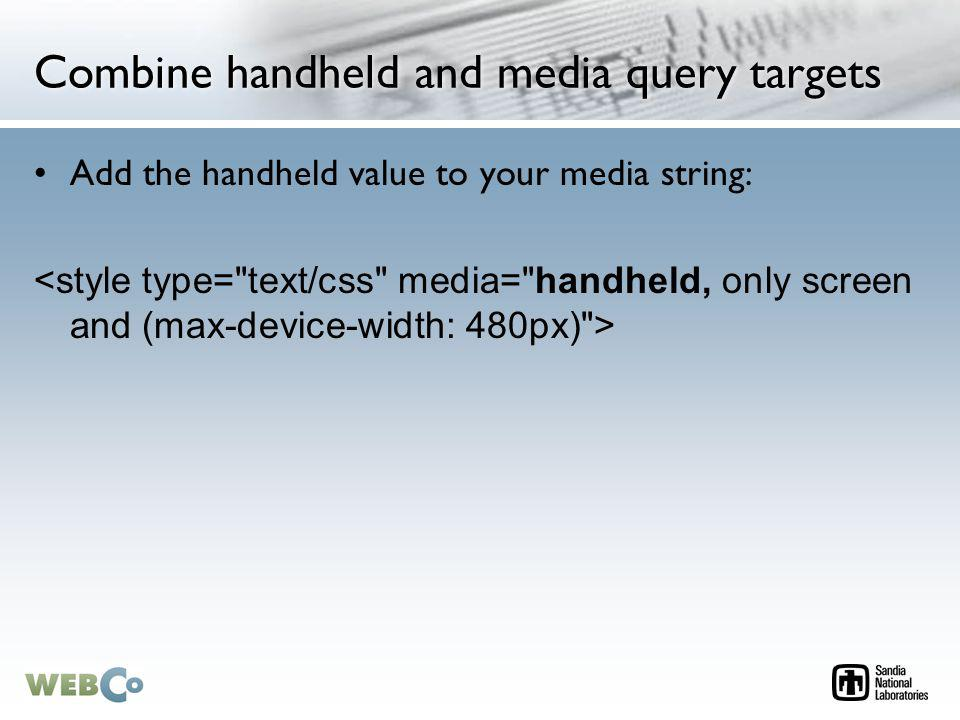 Combine handheld and media query targets Add the handheld value to your media string: