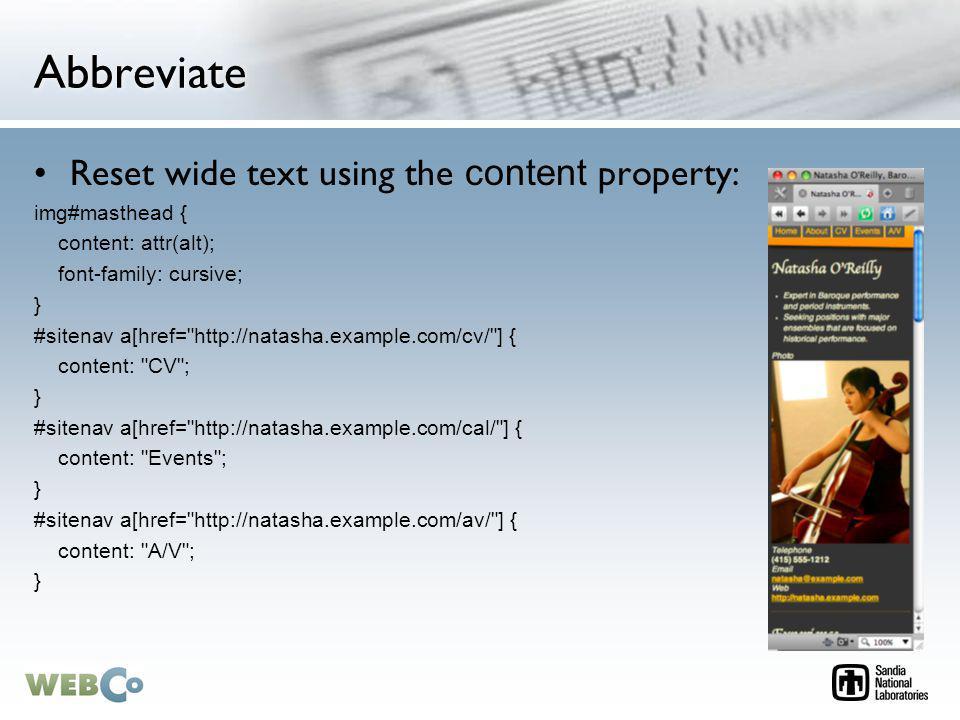Abbreviate Reset wide text using the content property: img#masthead { content: attr(alt); font-family: cursive; } #sitenav a[href= http://natasha.example.com/cv/ ] { content: CV ; } #sitenav a[href= http://natasha.example.com/cal/ ] { content: Events ; } #sitenav a[href= http://natasha.example.com/av/ ] { content: A/V ; }