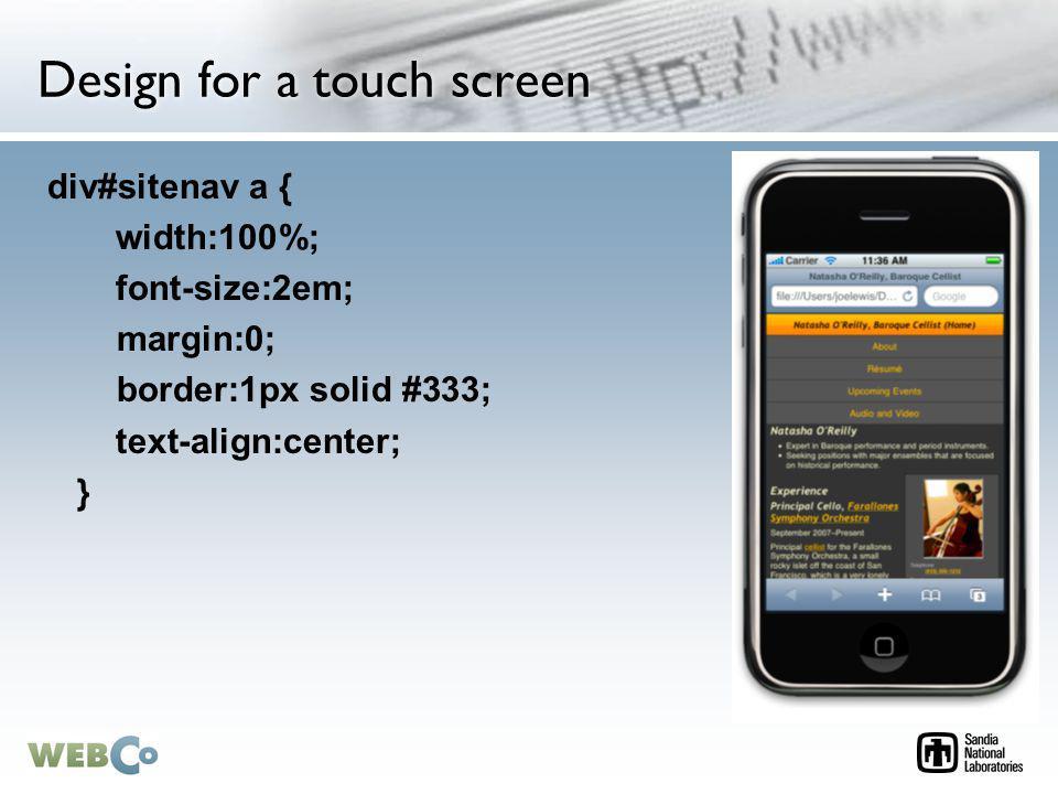 Design for a touch screen div#sitenav a { width:100%; font-size:2em; margin:0; border:1px solid #333; text-align:center; }