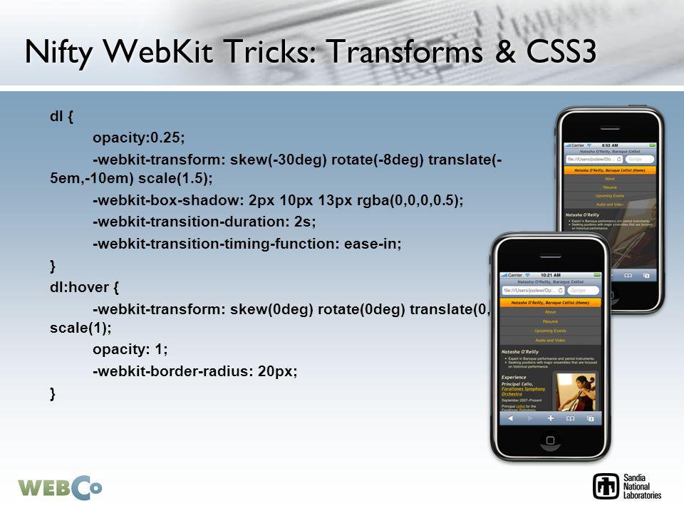 Nifty WebKit Tricks: Transforms & CSS3 dl { opacity:0.25; -webkit-transform: skew(-30deg) rotate(-8deg) translate(- 5em,-10em) scale(1.5); -webkit-box-shadow: 2px 10px 13px rgba(0,0,0,0.5); -webkit-transition-duration: 2s; -webkit-transition-timing-function: ease-in; } dl:hover { -webkit-transform: skew(0deg) rotate(0deg) translate(0,0) scale(1); opacity: 1; -webkit-border-radius: 20px; }