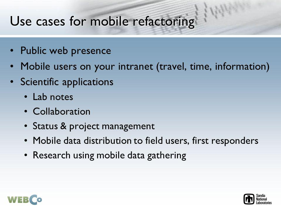Use cases for mobile refactoring Public web presence Mobile users on your intranet (travel, time, information) Scientific applications Lab notes Collaboration Status & project management Mobile data distribution to field users, first responders Research using mobile data gathering