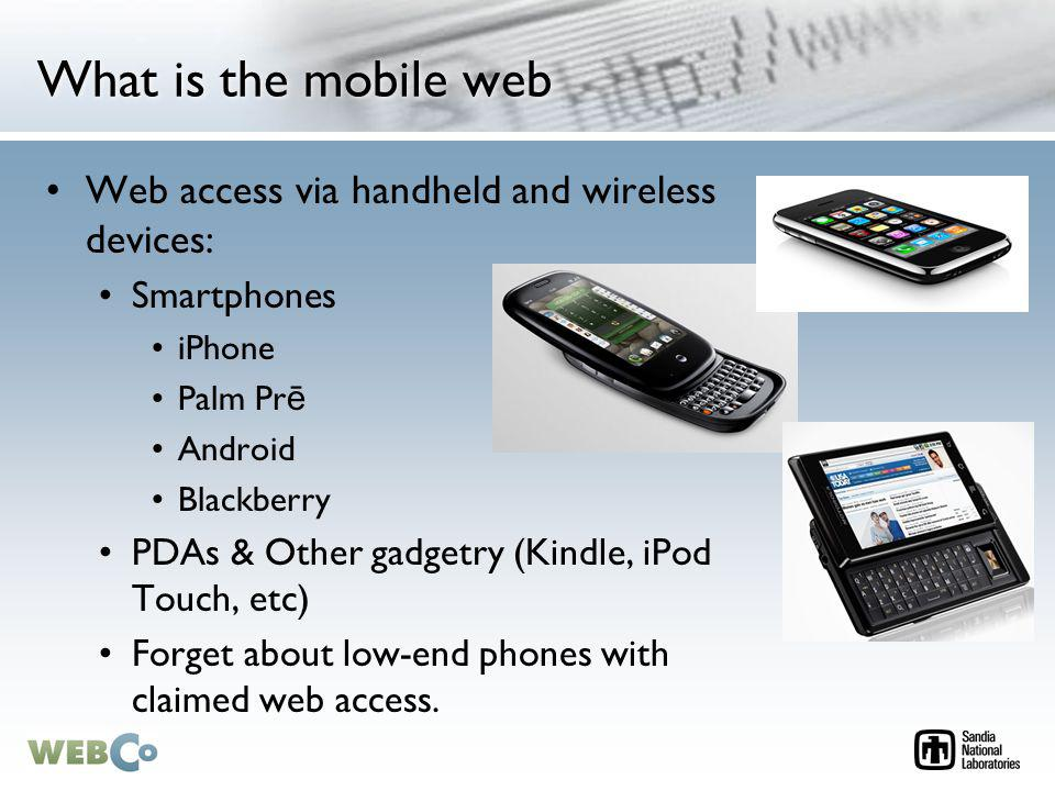 What is the mobile web Web access via handheld and wireless devices: Smartphones iPhone Palm Pr ē Android Blackberry PDAs & Other gadgetry (Kindle, iPod Touch, etc) Forget about low-end phones with claimed web access.