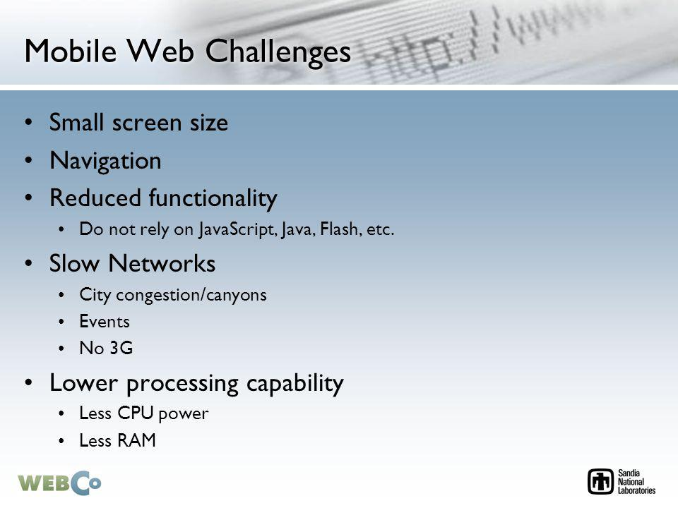 Mobile Web Challenges Small screen size Navigation Reduced functionality Do not rely on JavaScript, Java, Flash, etc.