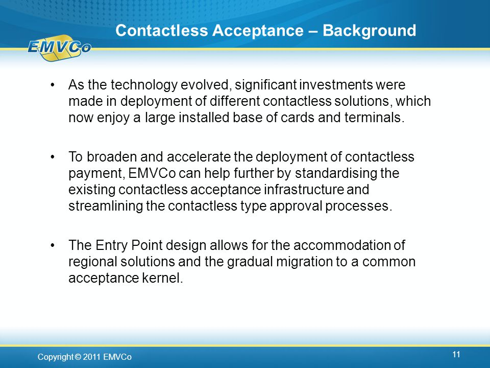 Copyright © 2011 EMVCo Contactless Acceptance – Background 11 As the technology evolved, significant investments were made in deployment of different contactless solutions, which now enjoy a large installed base of cards and terminals.