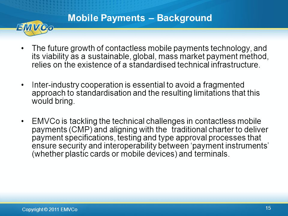 Copyright © 2011 EMVCo Mobile Payments – Background The future growth of contactless mobile payments technology, and its viability as a sustainable, global, mass market payment method, relies on the existence of a standardised technical infrastructure.