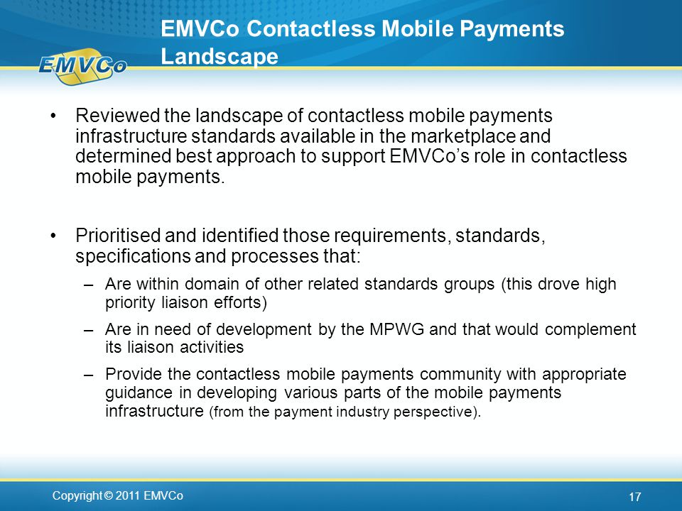 Copyright © 2011 EMVCo EMVCo Contactless Mobile Payments Landscape Reviewed the landscape of contactless mobile payments infrastructure standards available in the marketplace and determined best approach to support EMVCos role in contactless mobile payments.