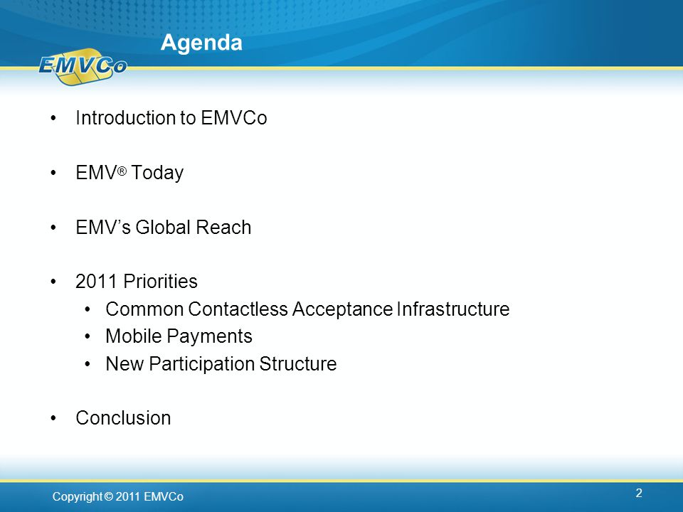 Copyright © 2011 EMVCo Agenda Introduction to EMVCo EMV ® Today EMVs Global Reach 2011 Priorities Common Contactless Acceptance Infrastructure Mobile Payments New Participation Structure Conclusion 2