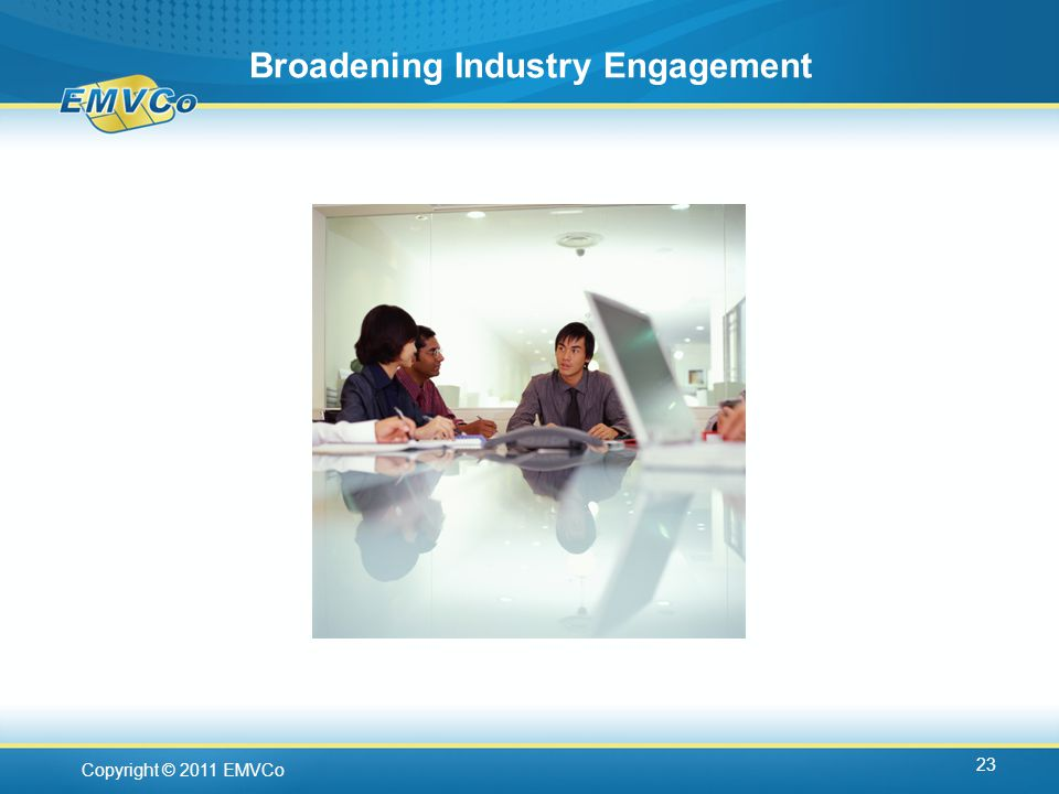 Copyright © 2011 EMVCo Broadening Industry Engagement 23