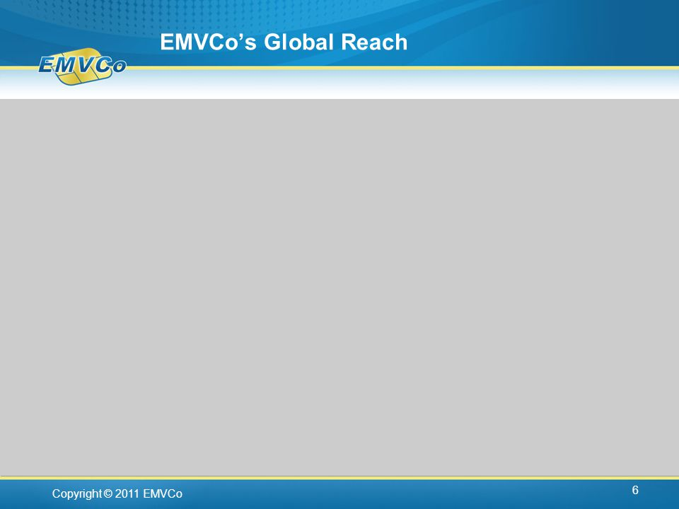Copyright © 2011 EMVCo EMVCos Global Reach 6