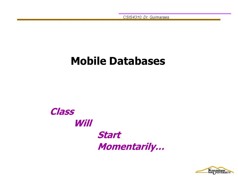 CSIS4310, Dr. Guimaraes Class Will Start Momentarily… Mobile Databases