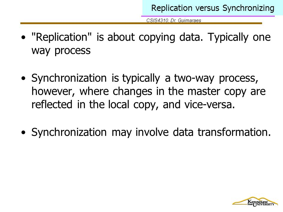 CSIS4310, Dr. Guimaraes Replication versus Synchronizing Replication is about copying data.
