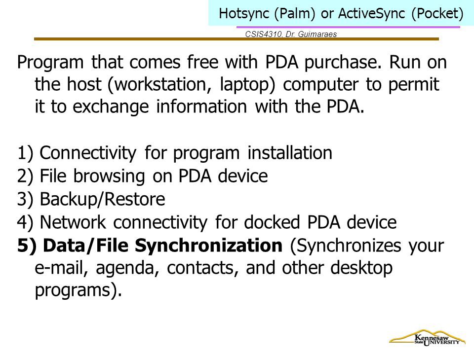 CSIS4310, Dr. Guimaraes Hotsync (Palm) or ActiveSync (Pocket) Program that comes free with PDA purchase. Run on the host (workstation, laptop) compute