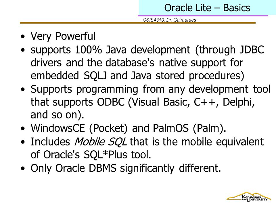 CSIS4310, Dr. Guimaraes Oracle Lite – Basics Very Powerful supports 100% Java development (through JDBC drivers and the database's native support for