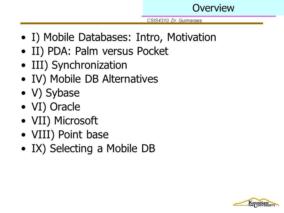 CSIS4310, Dr. Guimaraes Overview I) Mobile Databases: Intro, Motivation II) PDA: Palm versus Pocket III) Synchronization IV) Mobile DB Alternatives V)