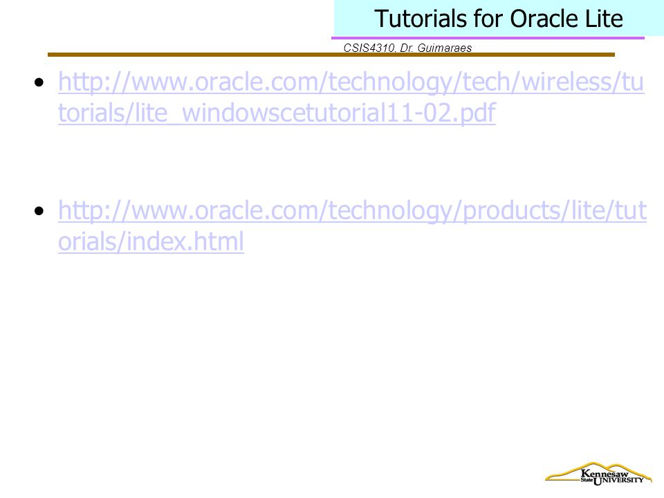 CSIS4310, Dr. Guimaraes Tutorials for Oracle Lite http://www.oracle.com/technology/tech/wireless/tu torials/lite_windowscetutorial11-02.pdfhttp://www.