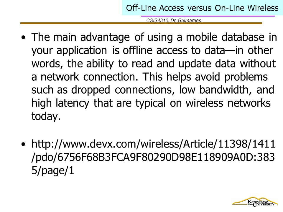 CSIS4310, Dr. Guimaraes Off-Line Access versus On-Line Wireless The main advantage of using a mobile database in your application is offline access to