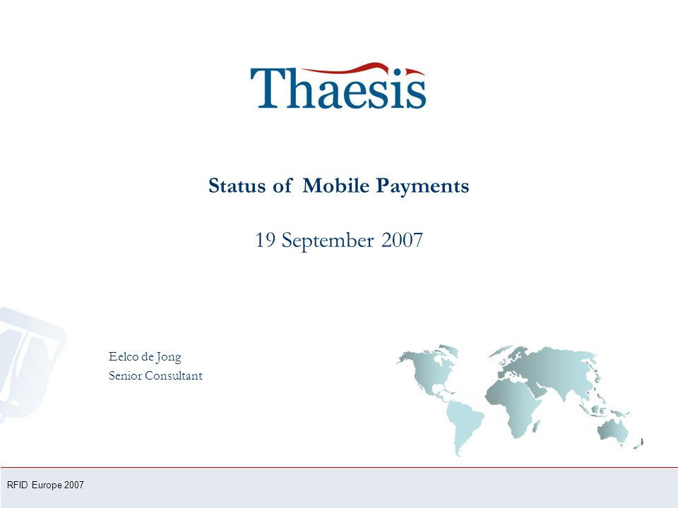 Status of Mobile Payments 19 September 2007 Eelco de Jong Senior Consultant RFID Europe 2007