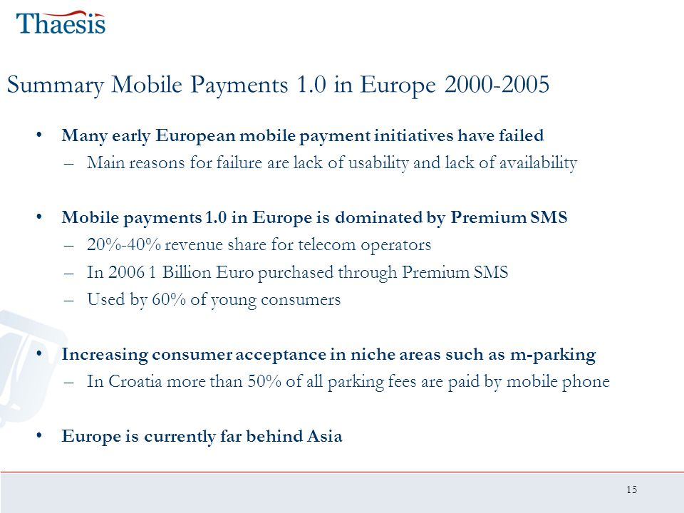 15 Summary Mobile Payments 1.0 in Europe 2000-2005 Many early European mobile payment initiatives have failed –Main reasons for failure are lack of us