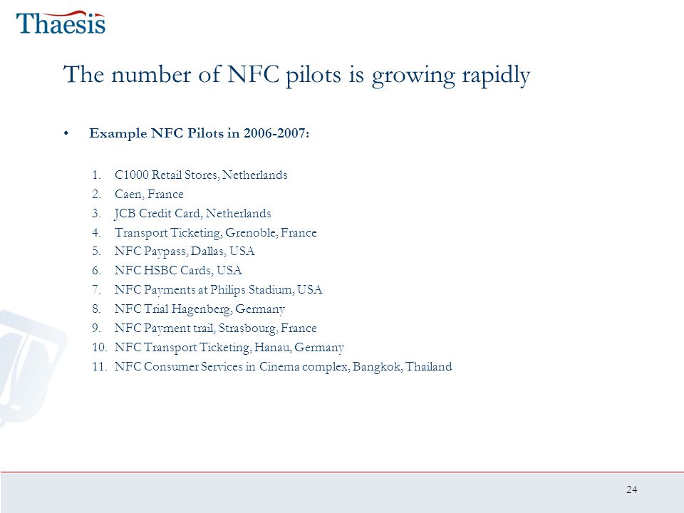 24 The number of NFC pilots is growing rapidly Example NFC Pilots in 2006-2007: 1.C1000 Retail Stores, Netherlands 2.Caen, France 3.JCB Credit Card, N