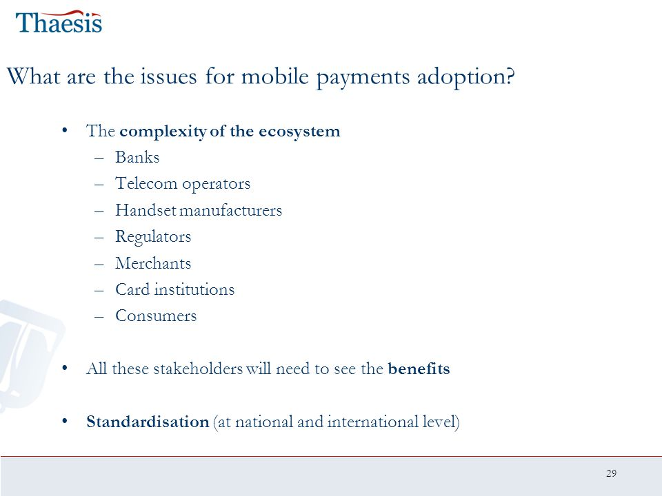 29 What are the issues for mobile payments adoption? The complexity of the ecosystem –Banks –Telecom operators –Handset manufacturers –Regulators –Mer