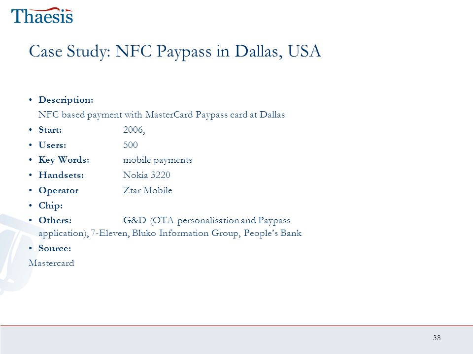38 Case Study: NFC Paypass in Dallas, USA Description: NFC based payment with MasterCard Paypass card at Dallas Start:2006, Users:500 Key Words:mobile
